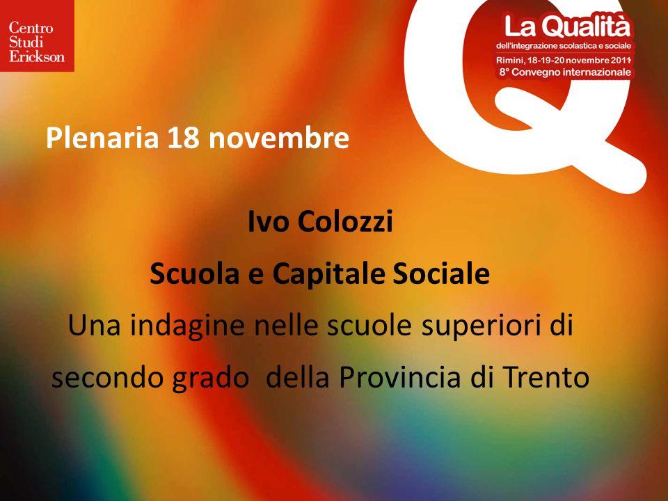 Ivo Colozzi Scuola e Capitale Sociale Una indagine nelle scuole superiori di secondo grado della Provincia di Trento Plenaria 18 novembre