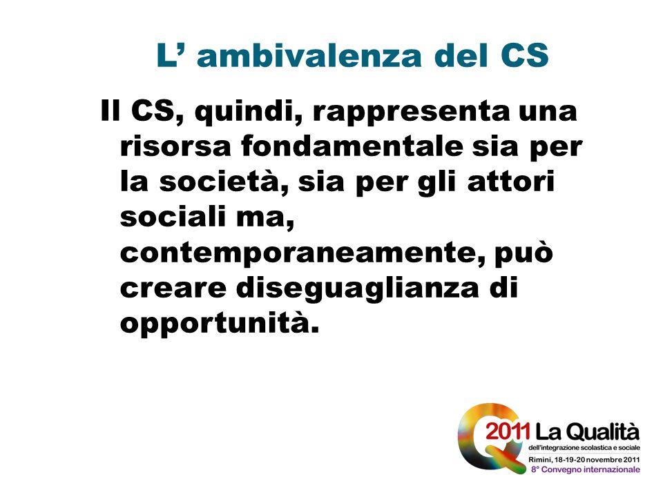 L ambivalenza del CS Il CS, quindi, rappresenta una risorsa fondamentale sia per la società, sia per gli attori sociali ma, contemporaneamente, può cr