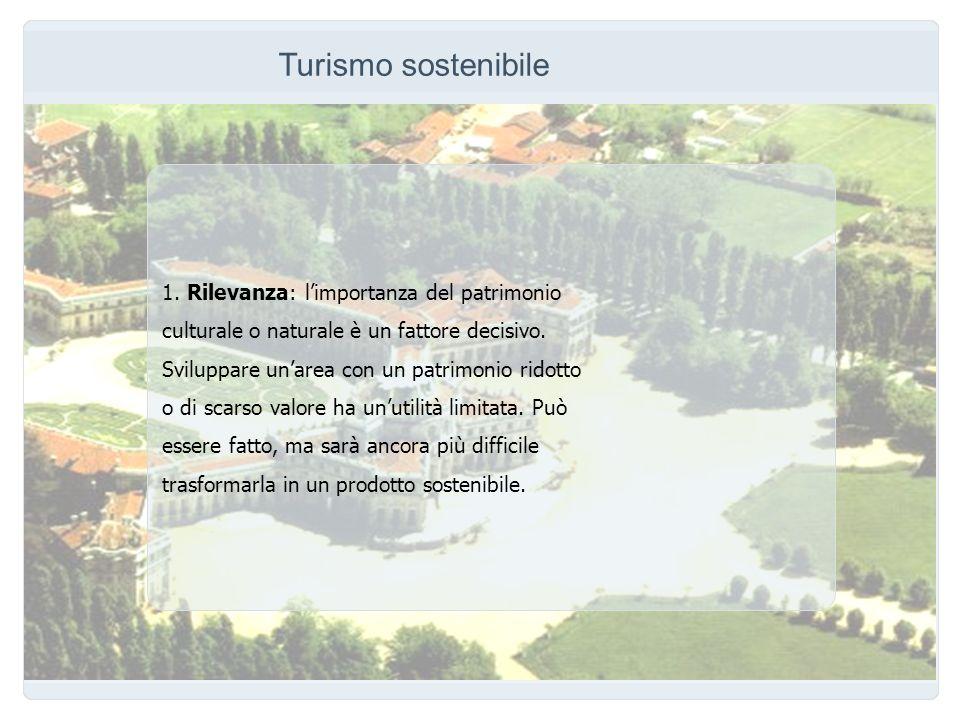 Turismo sostenibile 1. Rilevanza: limportanza del patrimonio culturale o naturale è un fattore decisivo. Sviluppare unarea con un patrimonio ridotto o