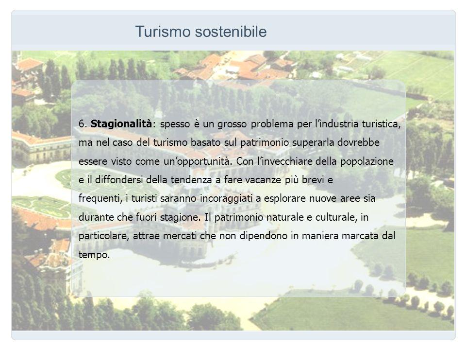Turismo sostenibile 6. Stagionalità: spesso è un grosso problema per lindustria turistica, ma nel caso del turismo basato sul patrimonio superarla dov