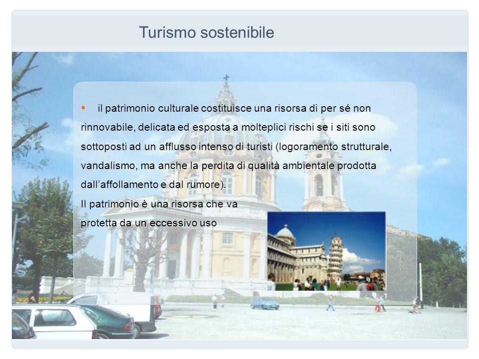 Turismo sostenibile il patrimonio culturale costituisce una risorsa di per sé non rinnovabile, delicata ed esposta a molteplici rischi se i siti sono