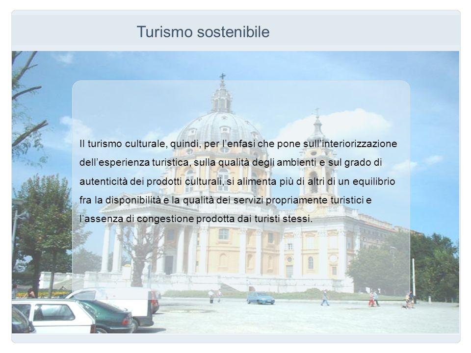 Turismo sostenibile Il turismo culturale, quindi, per lenfasi che pone sullinteriorizzazione dellesperienza turistica, sulla qualità degli ambienti e