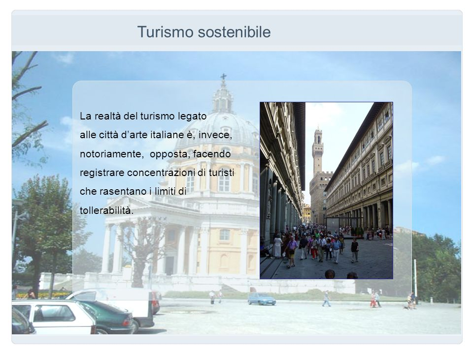 Turismo sostenibile La realtà del turismo legato alle città darte italiane è, invece, notoriamente, opposta, facendo registrare concentrazioni di turi