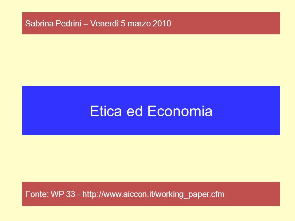 Etica ed Economia Fonte: WP 33 - http://www.aiccon.it/working_paper.cfm Sabrina Pedrini – Venerdì 5 marzo 2010