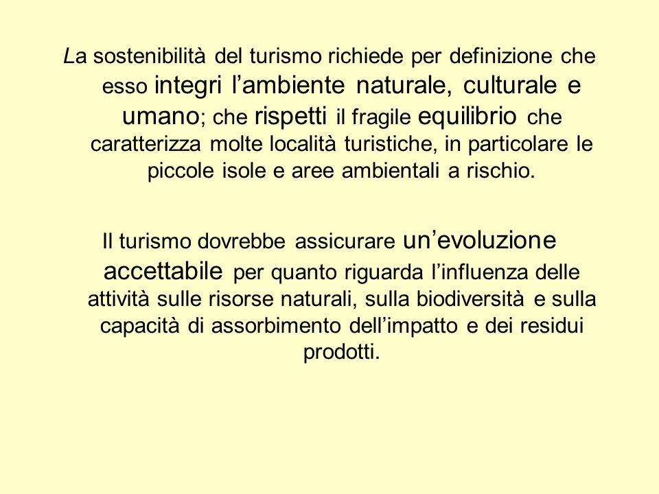 La sostenibilità del turismo richiede per definizione che esso integri lambiente naturale, culturale e umano ; che rispetti il fragile equilibrio che caratterizza molte località turistiche, in particolare le piccole isole e aree ambientali a rischio.