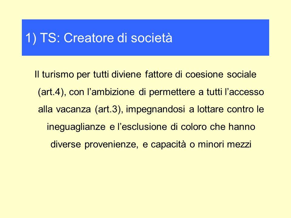 Il turismo per tutti diviene fattore di coesione sociale (art.4), con lambizione di permettere a tutti laccesso alla vacanza (art.3), impegnandosi a lottare contro le ineguaglianze e lesclusione di coloro che hanno diverse provenienze, e capacità o minori mezzi 1) TS: Creatore di società