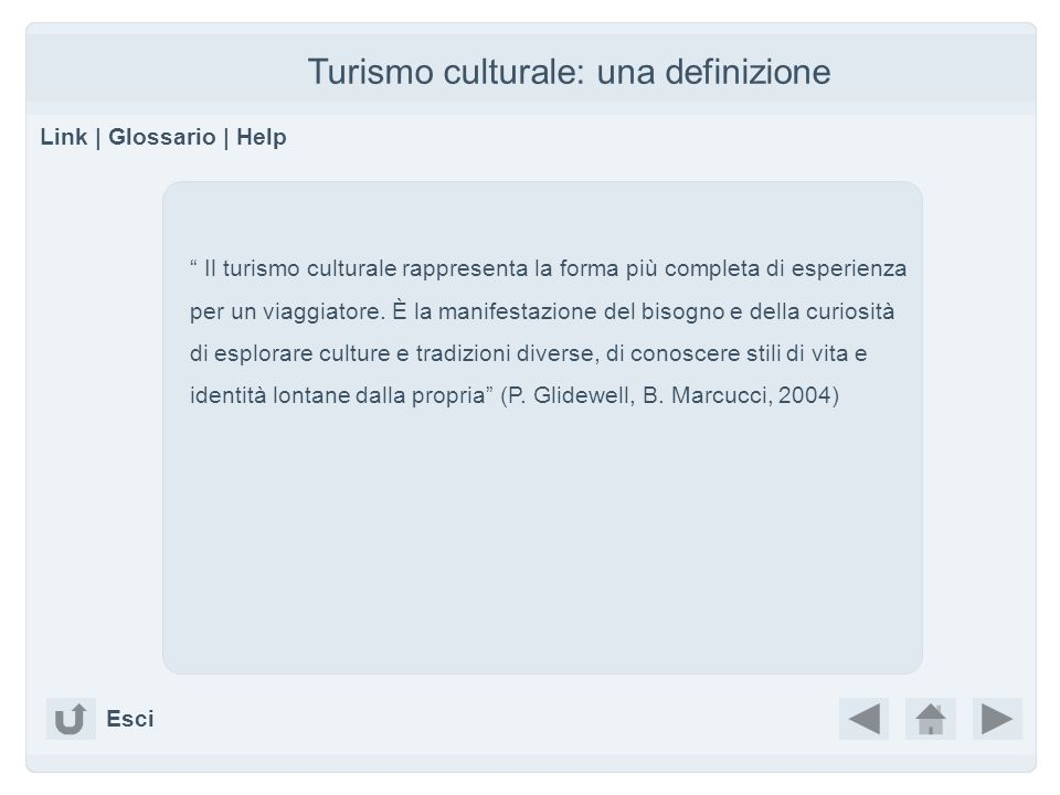 Turismo culturale: una definizione Link | Glossario | Help Il turismo culturale rappresenta la forma più completa di esperienza per un viaggiatore. È