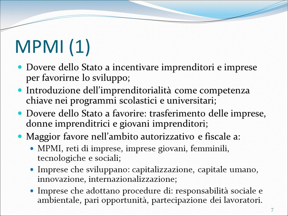 7 MPMI (1) Dovere dello Stato a incentivare imprenditori e imprese per favorirne lo sviluppo; Introduzione dellimprenditorialità come competenza chiave nei programmi scolastici e universitari; Dovere dello Stato a favorire: trasferimento delle imprese, donne imprenditrici e giovani imprenditori; Maggior favore nellambito autorizzativo e fiscale a: MPMI, reti di imprese, imprese giovani, femminili, tecnologiche e sociali; Imprese che sviluppano: capitalizzazione, capitale umano, innovazione, internazionalizzazione; Imprese che adottano procedure di: responsabilità sociale e ambientale, pari opportunità, partecipazione dei lavoratori.