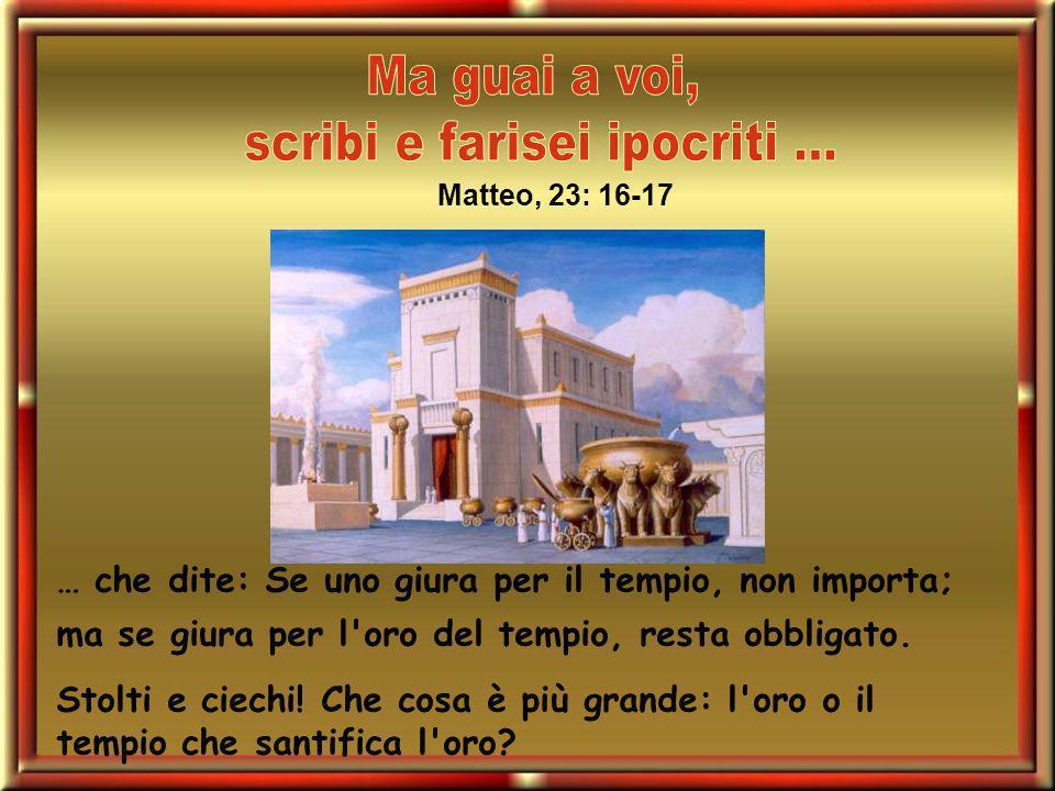 … che dite: Se uno giura per il tempio, non importa; ma se giura per l'oro del tempio, resta obbligato. Stolti e ciechi! Che cosa è più grande: l'oro