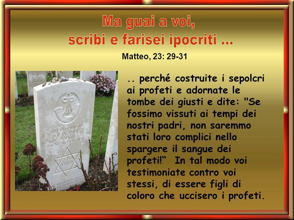 .. perché costruite i sepolcri ai profeti e adornate le tombe dei giusti e dite: