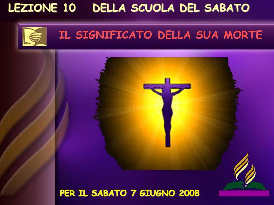 LEZIONE 10 IL SIGNIFICATO DELLA SUA MORTE PER IL SABATO 7 GIUGNO 2008 DELLA SCUOLA DEL SABATO