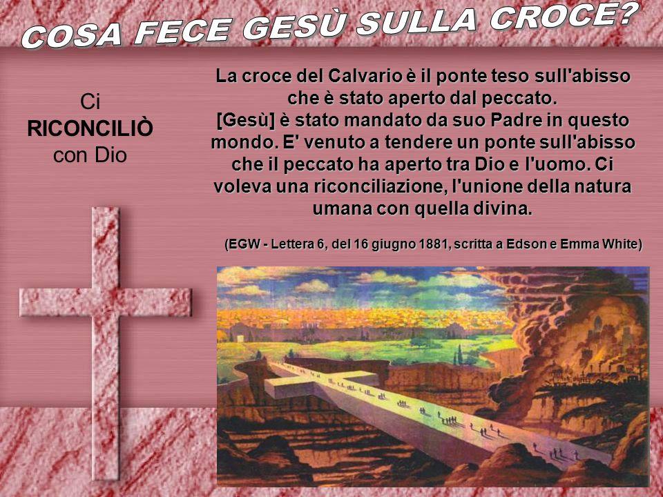Ci RICONCILIÒ con Dio La croce del Calvario è il ponte teso sull'abisso che è stato aperto dal peccato. [Gesù] è stato mandato da suo Padre in questo