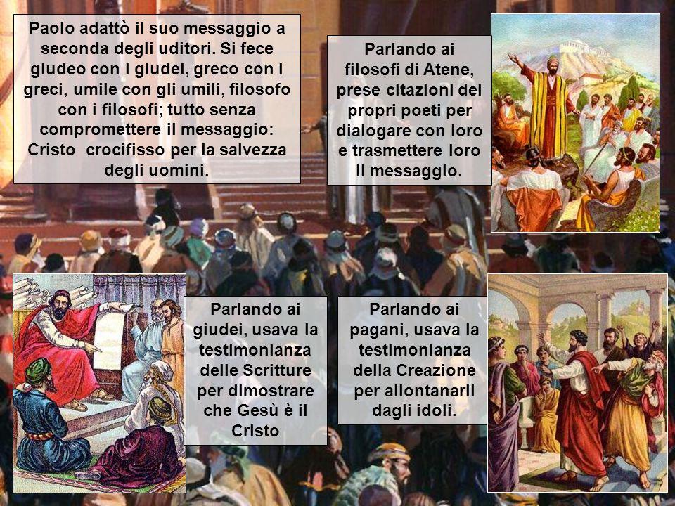 Paolo adattò il suo messaggio a seconda degli uditori. Si fece giudeo con i giudei, greco con i greci, umile con gli umili, filosofo con i filosofi; t