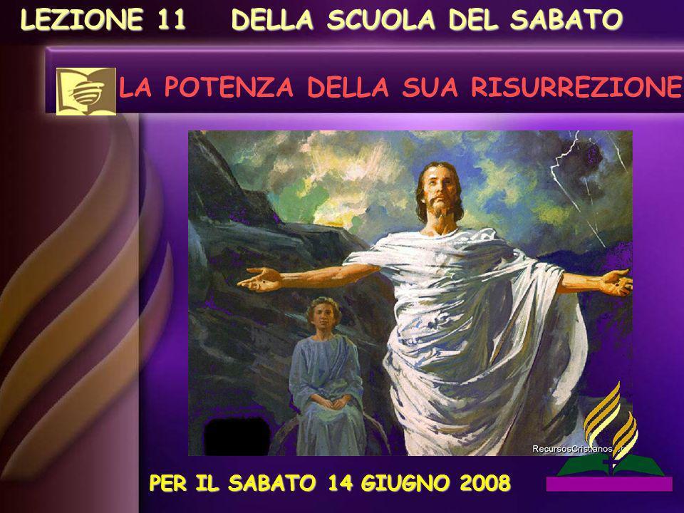 LEZIONE 11 LA POTENZA DELLA SUA RISURREZIONE PER IL SABATO 14 GIUGNO 2008 DELLA SCUOLA DEL SABATO