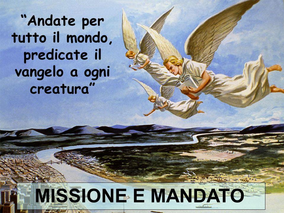 Andate per tutto il mondo, predicate il vangelo a ogni creatura MISSIONE E MANDATO