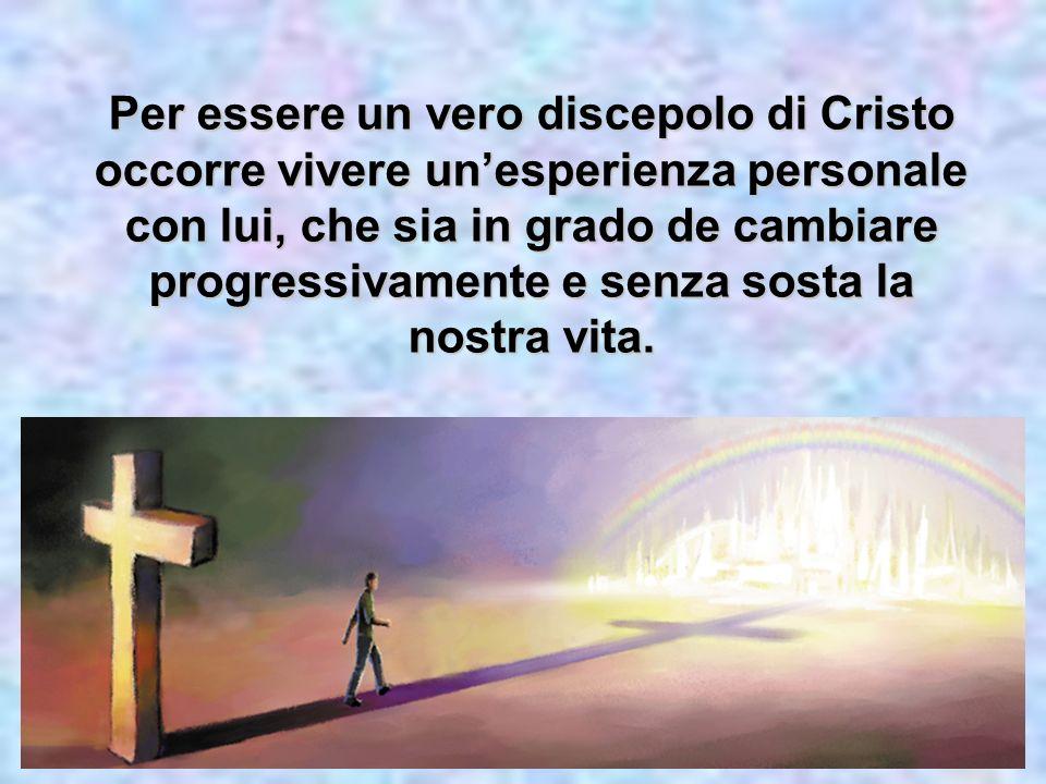 Per essere un vero discepolo di Cristo occorre vivere unesperienza personale con lui, che sia in grado de cambiare progressivamente e senza sosta la n