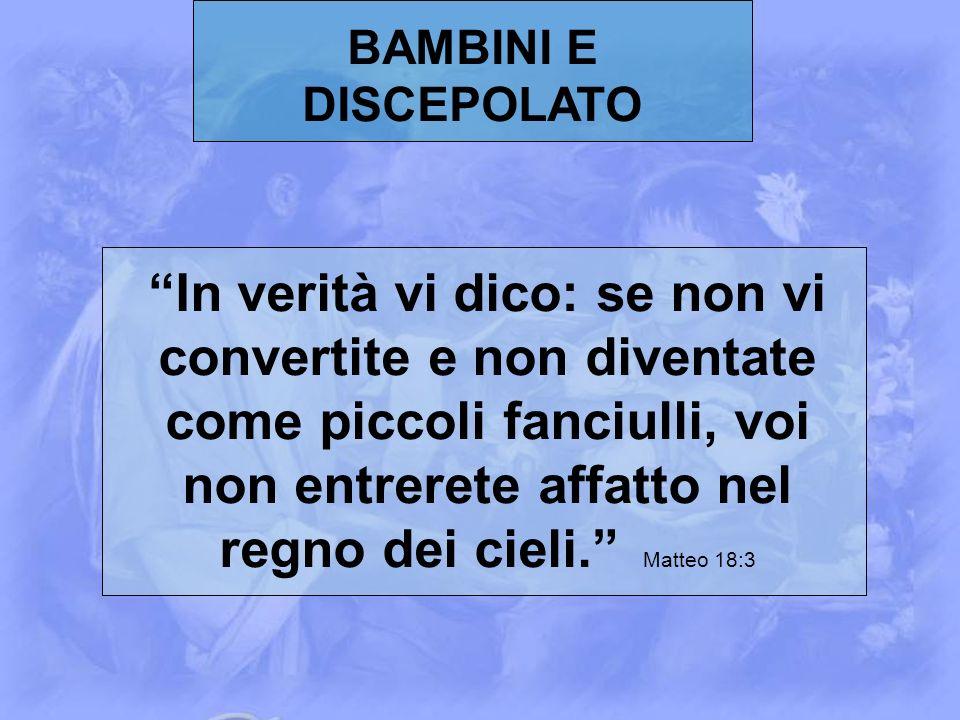 BAMBINI E DISCEPOLATO In verità vi dico: se non vi convertite e non diventate come piccoli fanciulli, voi non entrerete affatto nel regno dei cieli. M