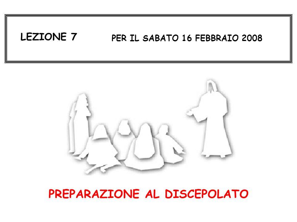 LEZIONE 7 PER IL SABATO 16 FEBBRAIO 2008 PREPARAZIONE AL DISCEPOLATO
