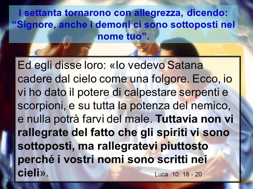 I settanta tornarono con allegrezza, dicendo: Signore, anche i demoni ci sono sottoposti nel nome tuo.