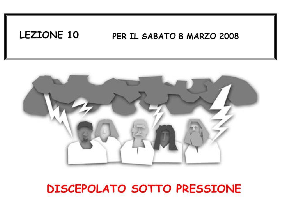 LEZIONE 10 PER IL SABATO 8 MARZO 2008 DISCEPOLATO SOTTO PRESSIONE