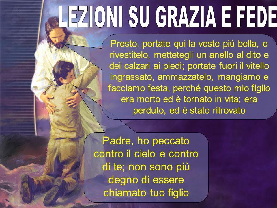 Padre, ho peccato contro il cielo e contro di te; non sono più degno di essere chiamato tuo figlio Presto, portate qui la veste più bella, e rivestite