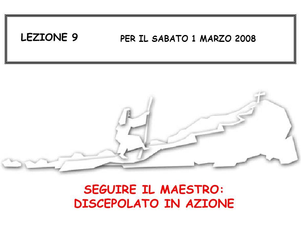 LEZIONE 9 PER IL SABATO 1 MARZO 2008 SEGUIRE IL MAESTRO: DISCEPOLATO IN AZIONE