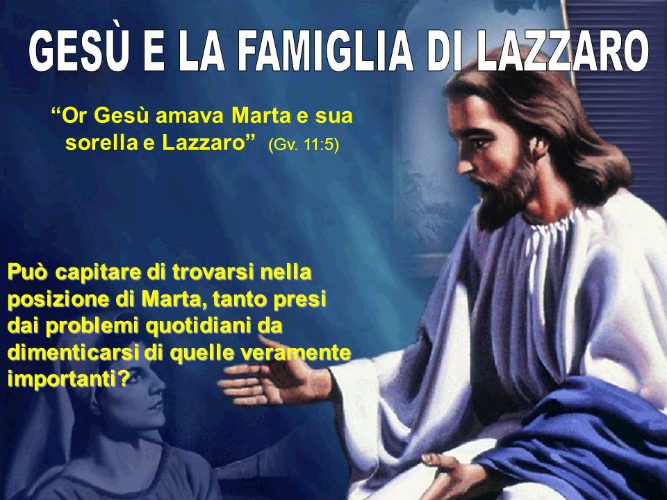 Or Gesù amava Marta e sua sorella e Lazzaro (Gv. 11:5) Può capitare di trovarsi nella posizione di Marta, tanto presi dai problemi quotidiani da dimen