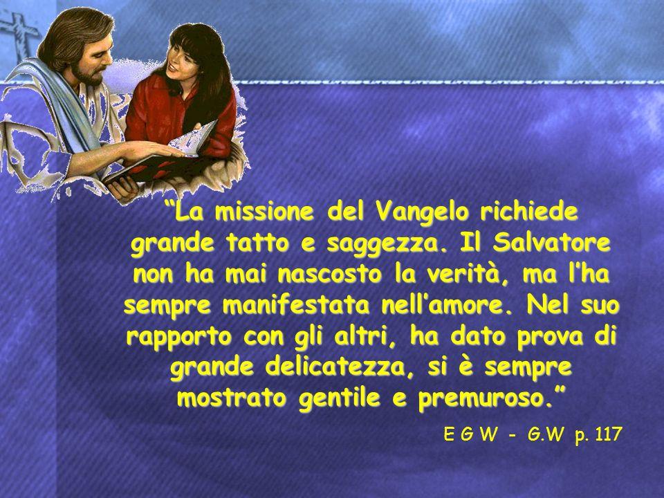 La missione del Vangelo richiede grande tatto e saggezza. Il Salvatore non ha mai nascosto la verità, ma lha sempre manifestata nellamore. Nel suo rap