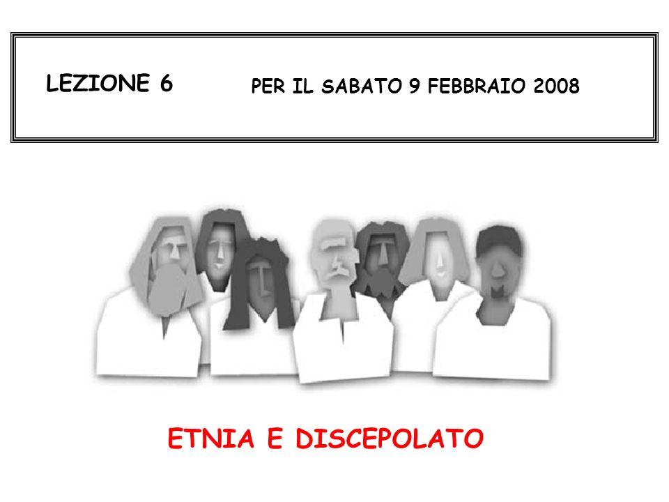LEZIONE 6 PER IL SABATO 9 FEBBRAIO 2008 ETNIA E DISCEPOLATO