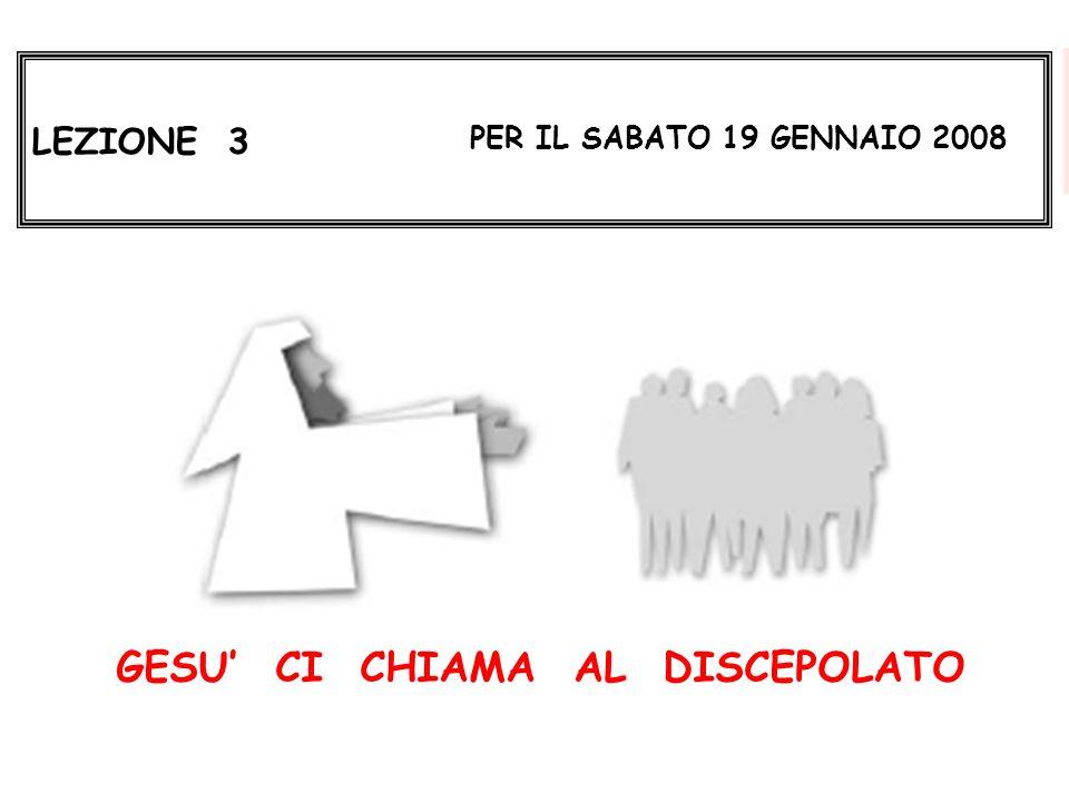 LEZIONE 3 PER IL SABATO 19 GENNAIO 2008 GESU CI CHIAMA AL DISCEPOLATO