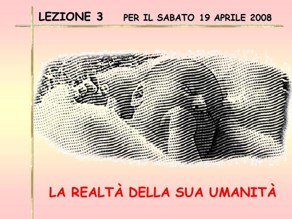 LEZIONE 3 PER IL SABATO 19 APRILE 2008 LA REALTÀ DELLA SUA UMANITÀ