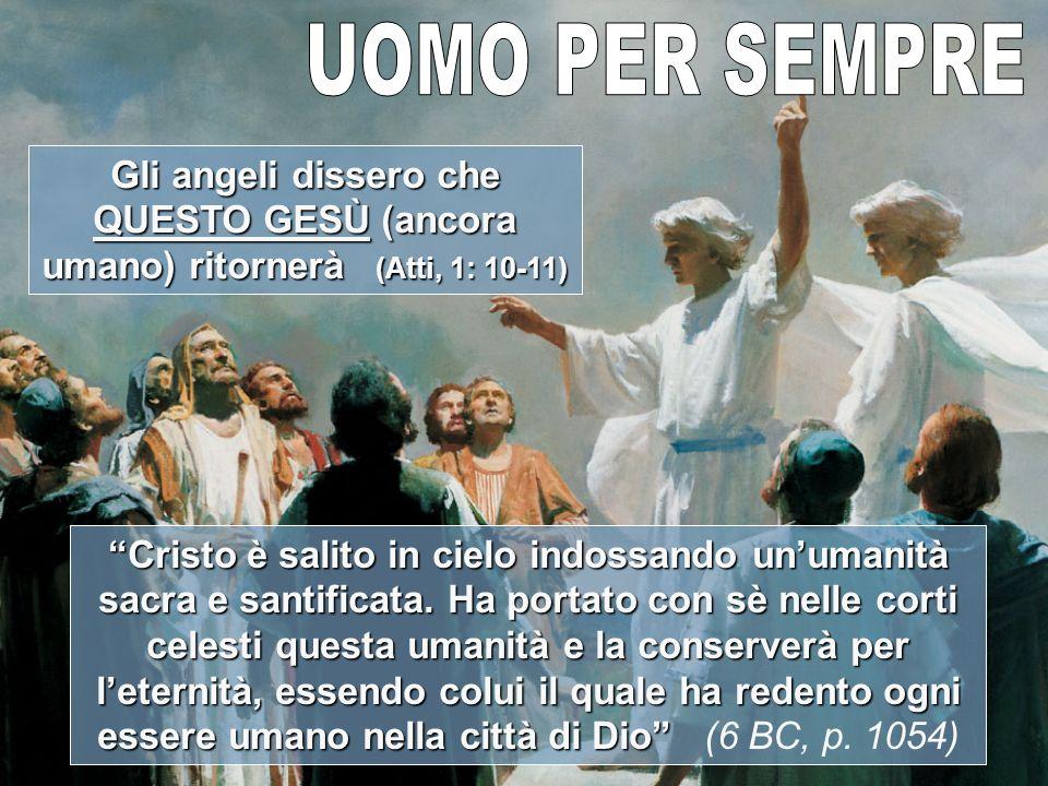 Gli angeli dissero che QUESTO GESÙ (ancora umano) ritornerà (Atti, 1: 10-11) Cristo è salito in cielo indossando unumanità sacra e santificata.