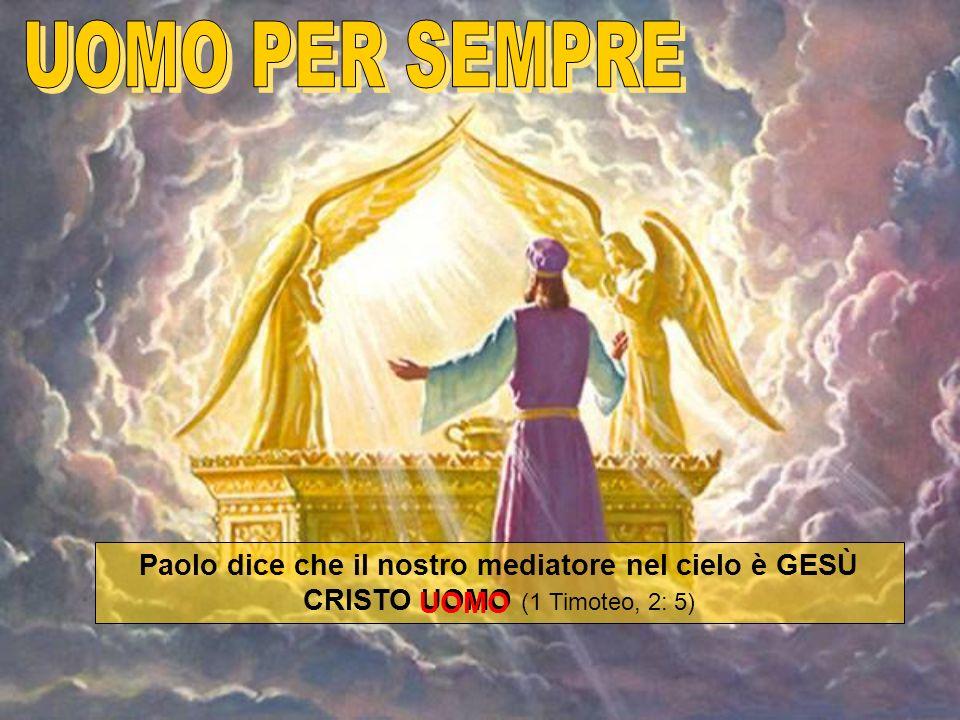 Paolo dice che il nostro mediatore nel cielo è GESÙ CRISTO UOMO (1 Timoteo, 2: 5) UOMO