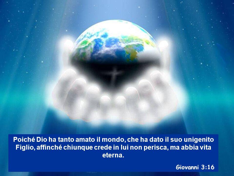 Poiché Dio ha tanto amato il mondo, che ha dato il suo unigenito Figlio, affinché chiunque crede in lui non perisca, ma abbia vita eterna. Giovanni 3: