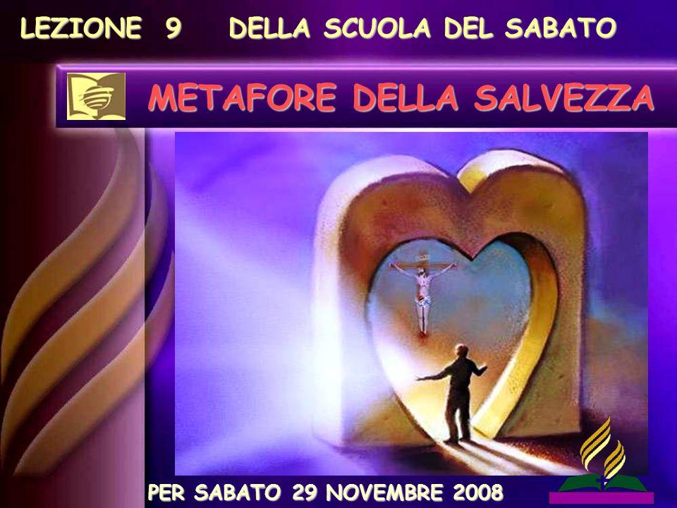 LEZIONE 9 DELLA SCUOLA DEL SABATO METAFORE DELLA SALVEZZA PER SABATO 29 NOVEMBRE 2008