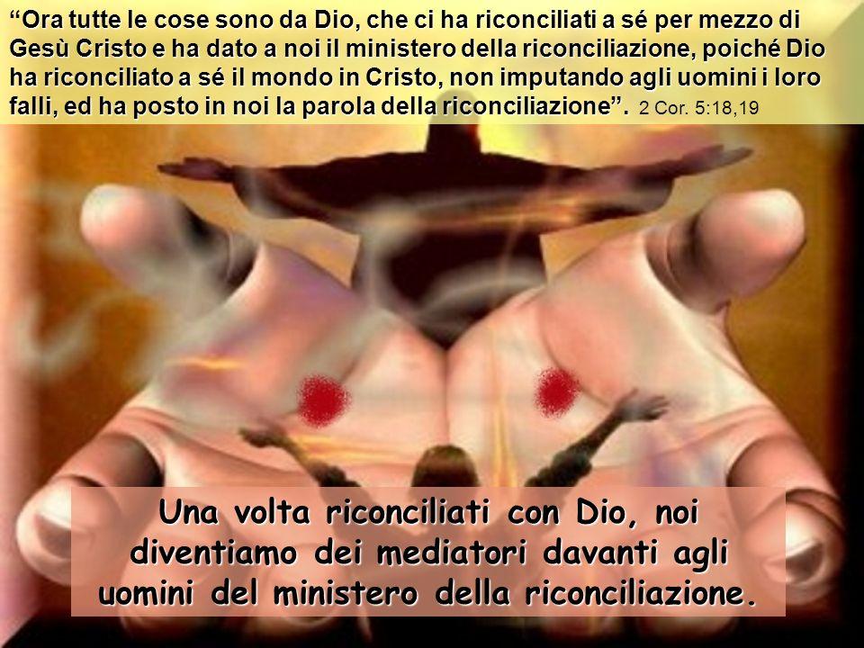 Una volta riconciliati con Dio, noi diventiamo dei mediatori davanti agli uomini del ministero della riconciliazione.