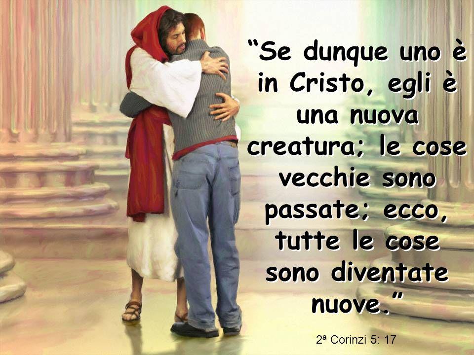 Se dunque uno è in Cristo, egli è una nuova creatura; le cose vecchie sono passate; ecco, tutte le cose sono diventate nuove. Se dunque uno è in Crist