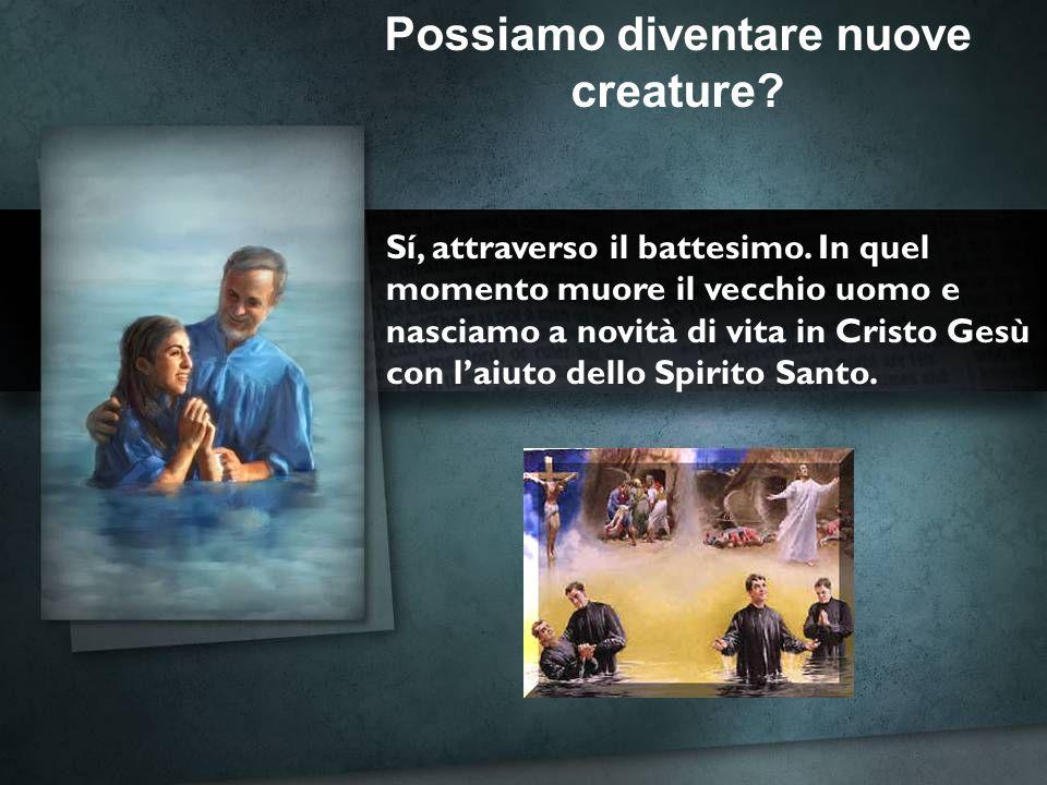 Possiamo diventare nuove creature? Sí, attraverso il battesimo. In quel momento muore il vecchio uomo e nasciamo a novità di vita in Cristo Gesù con l