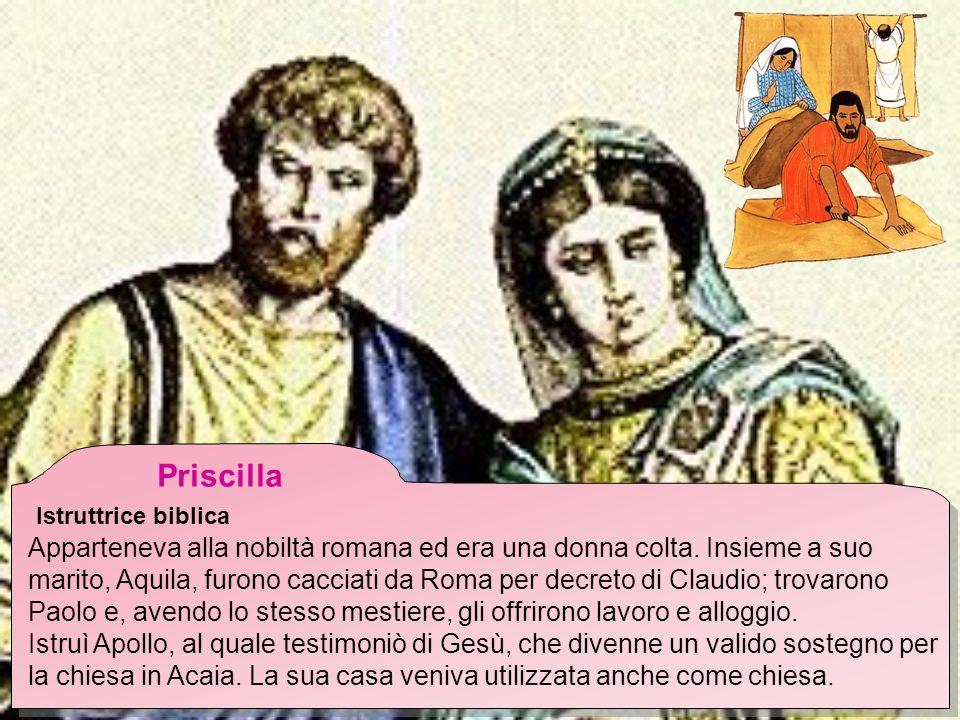 Priscilla Istruttrice biblica Apparteneva alla nobiltà romana ed era una donna colta. Insieme a suo marito, Aquila, furono cacciati da Roma per decret