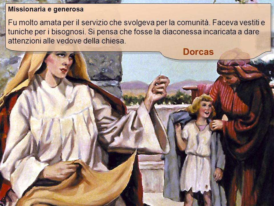 Dorcas Missionaria e generosa Fu molto amata per il servizio che svolgeva per la comunità. Faceva vestiti e tuniche per i bisognosi. Si pensa che foss