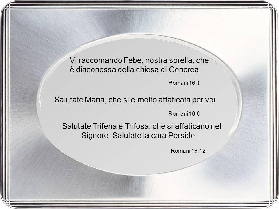 Vi raccomando Febe, nostra sorella, che è diaconessa della chiesa di Cencrea Romani 16:1 Salutate Maria, che si è molto affaticata per voi Romani 16:1