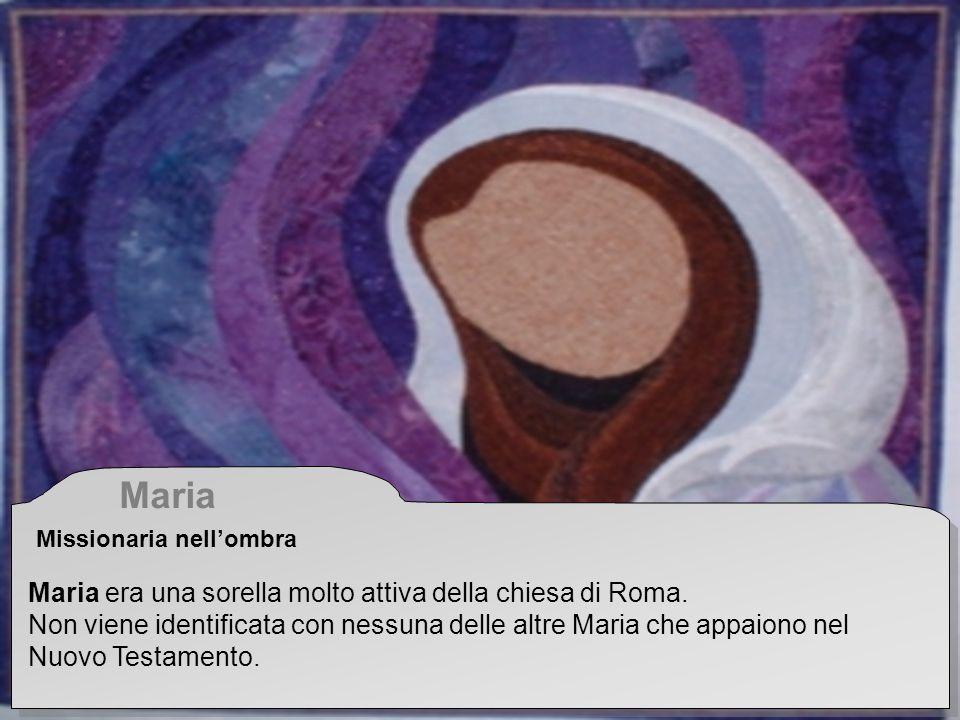 Maria Missionaria nellombra Maria era una sorella molto attiva della chiesa di Roma. Non viene identificata con nessuna delle altre Maria che appaiono