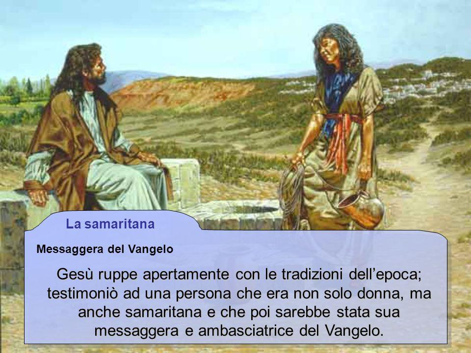 La samaritana Messaggera del Vangelo Gesù ruppe apertamente con le tradizioni dellepoca; testimoniò ad una persona che era non solo donna, ma anche sa