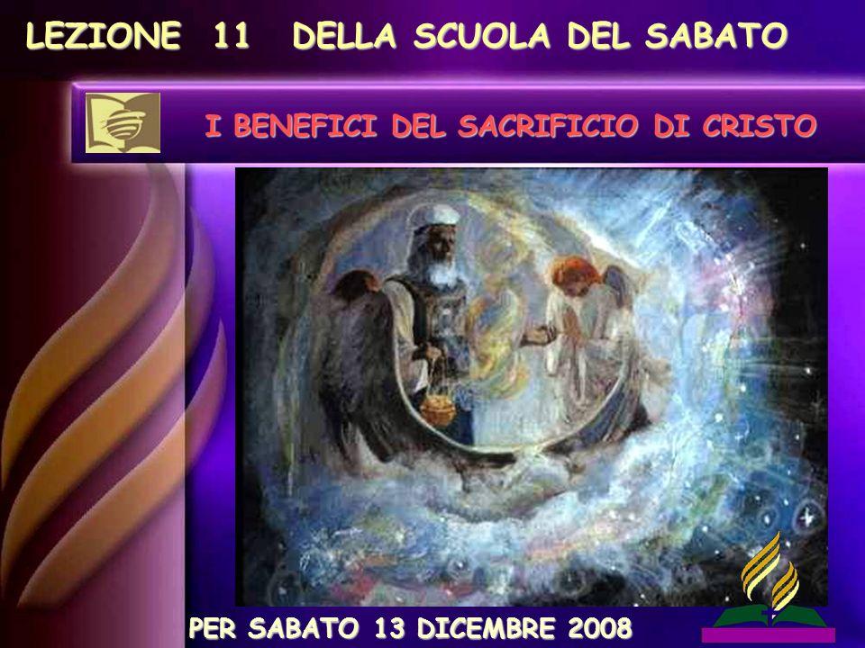 LEZIONE 11 DELLA SCUOLA DEL SABATO I BENEFICI DEL SACRIFICIO DI CRISTO PER SABATO 13 DICEMBRE 2008