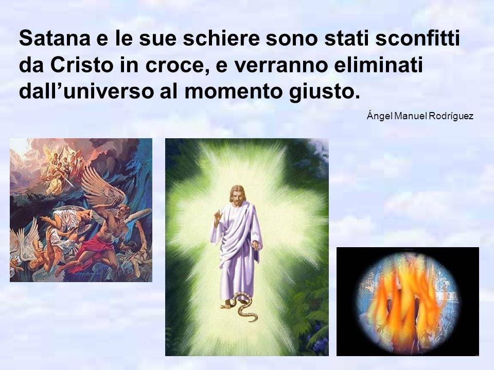 Satana e le sue schiere sono stati sconfitti da Cristo in croce, e verranno eliminati dalluniverso al momento giusto.