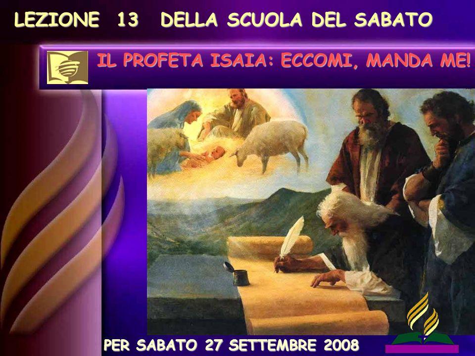 LEZIONE 13 DELLA SCUOLA DEL SABATO IL PROFETA ISAIA: ECCOMI, MANDA ME! PER SABATO 27 SETTEMBRE 2008
