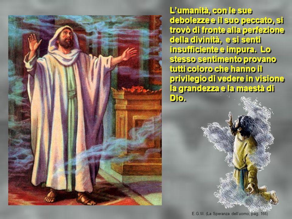E.G.W. (La Speranza delluomo, pag. 166) Lumanità, con le sue debolezze e il suo peccato, si trovò di fronte alla perfezione della divinità, e si senti