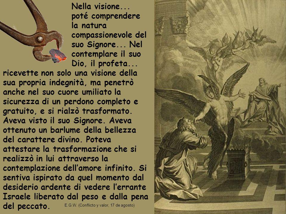 Nella visione... poté comprendere la natura compassionevole del suo Signore... Nel contemplare il suo Dio, il profeta... E.G.W. (Conflicto y valor, 17