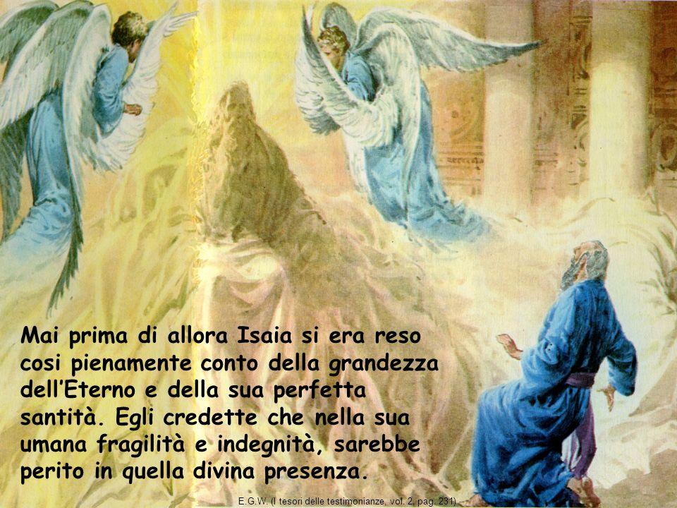 Mai prima di allora Isaia si era reso cosi pienamente conto della grandezza dellEterno e della sua perfetta santità. Egli credette che nella sua umana