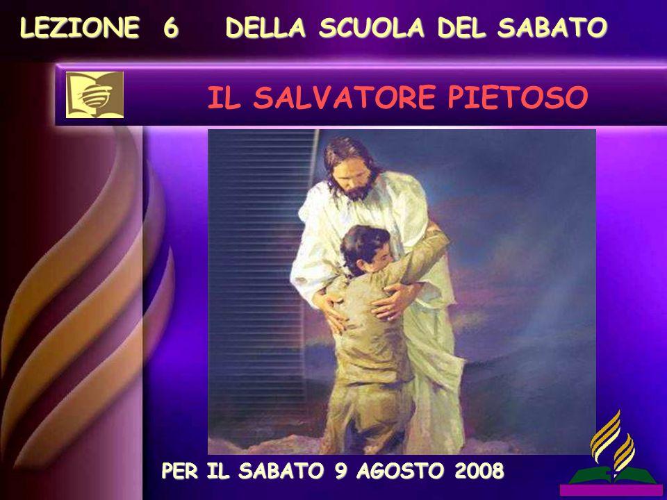 LEZIONE 6 DELLA SCUOLA DEL SABATO IL SALVATORE PIETOSO PER IL SABATO 9 AGOSTO 2008